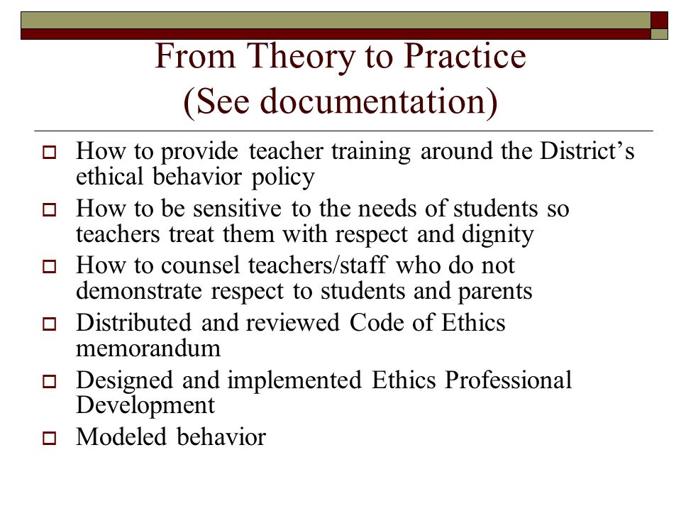 From Theory to Practice (See documentation) HHow to provide teacher training around the District's ethical behavior policy HHow to be sensitive to the needs of students so teachers treat them with respect and dignity HHow to counsel teachers/staff who do not demonstrate respect to students and parents DDistributed and reviewed Code of Ethics memorandum DDesigned and implemented Ethics Professional Development MModeled behavior