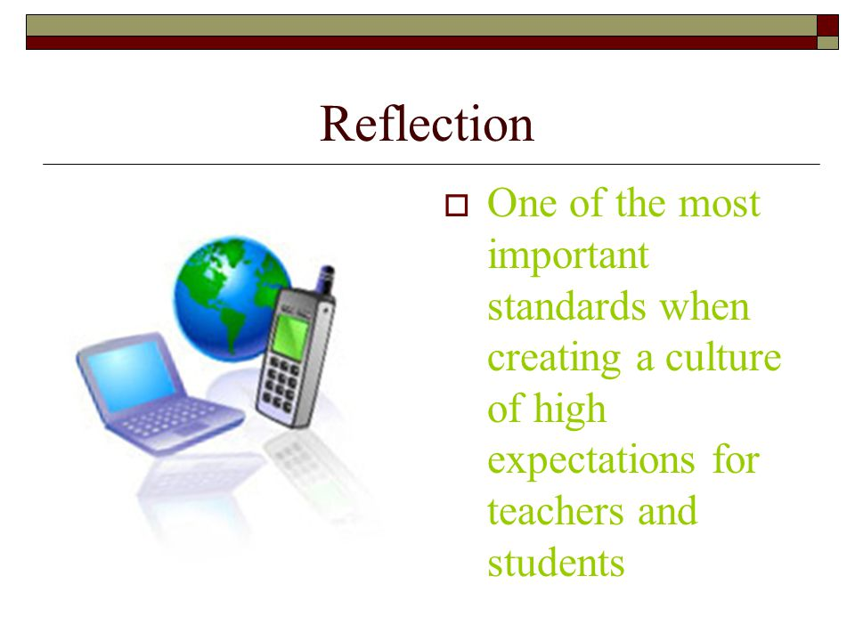 Reflection  One of the most important standards when creating a culture of high expectations for teachers and students