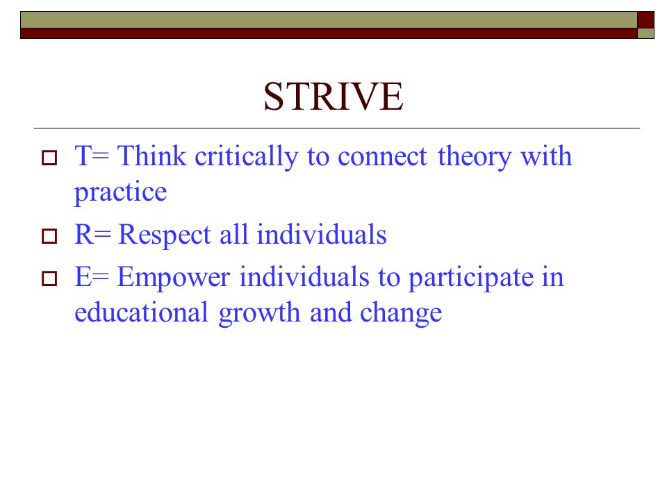 STRIVE  T= Think critically to connect theory with practice  R= Respect all individuals  E= Empower individuals to participate in educational growth and change