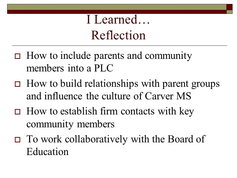 I Learned… Reflection  How to include parents and community members into a PLC  How to build relationships with parent groups and influence the culture of Carver MS  How to establish firm contacts with key community members  To work collaboratively with the Board of Education