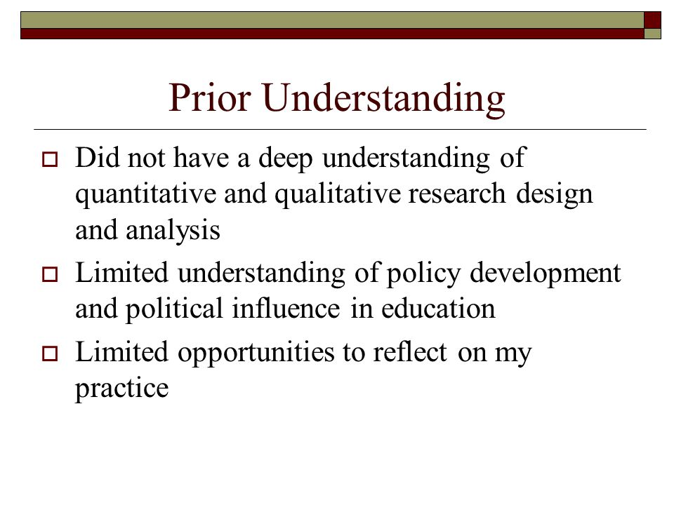 Prior Understanding  Did not have a deep understanding of quantitative and qualitative research design and analysis  Limited understanding of policy development and political influence in education  Limited opportunities to reflect on my practice