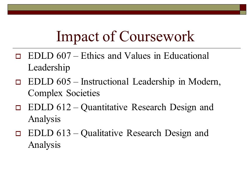Impact of Coursework  EDLD 607 – Ethics and Values in Educational Leadership  EDLD 605 – Instructional Leadership in Modern, Complex Societies  EDLD 612 – Quantitative Research Design and Analysis  EDLD 613 – Qualitative Research Design and Analysis