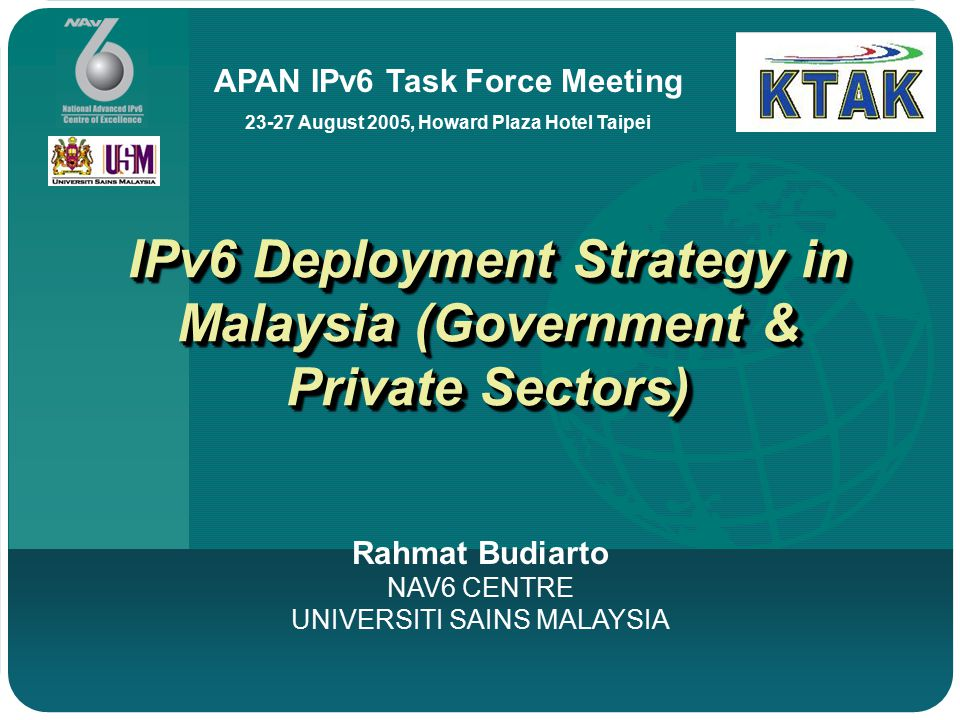 IPv6 Deployment Strategy in Malaysia (Government & Private Sectors) Rahmat Budiarto NAV6 CENTRE UNIVERSITI SAINS MALAYSIA APAN IPv6 Task Force Meeting 23-27 August 2005, Howard Plaza Hotel Taipei