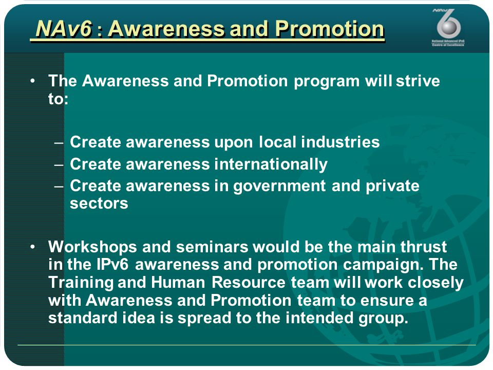 NAv6 : Awareness and Promotion The Awareness and Promotion program will strive to: –Create awareness upon local industries –Create awareness internationally –Create awareness in government and private sectors Workshops and seminars would be the main thrust in the IPv6 awareness and promotion campaign.