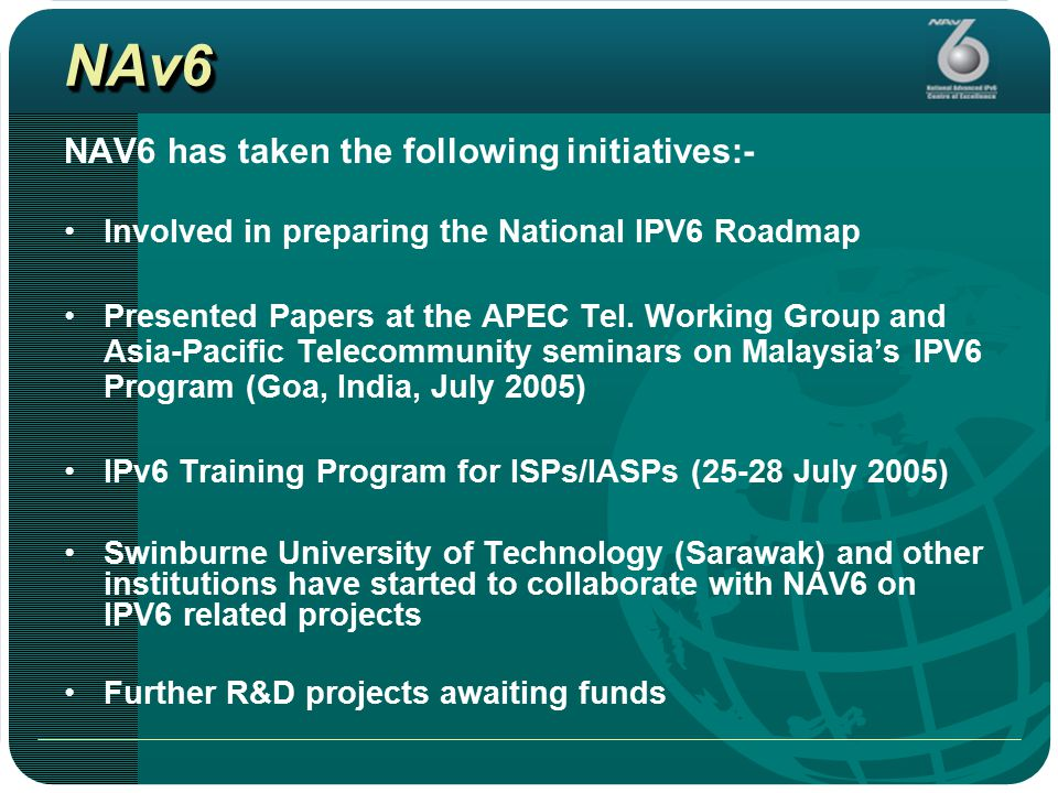 NAv6NAv6 NAV6 has taken the following initiatives:- Involved in preparing the National IPV6 Roadmap Presented Papers at the APEC Tel.