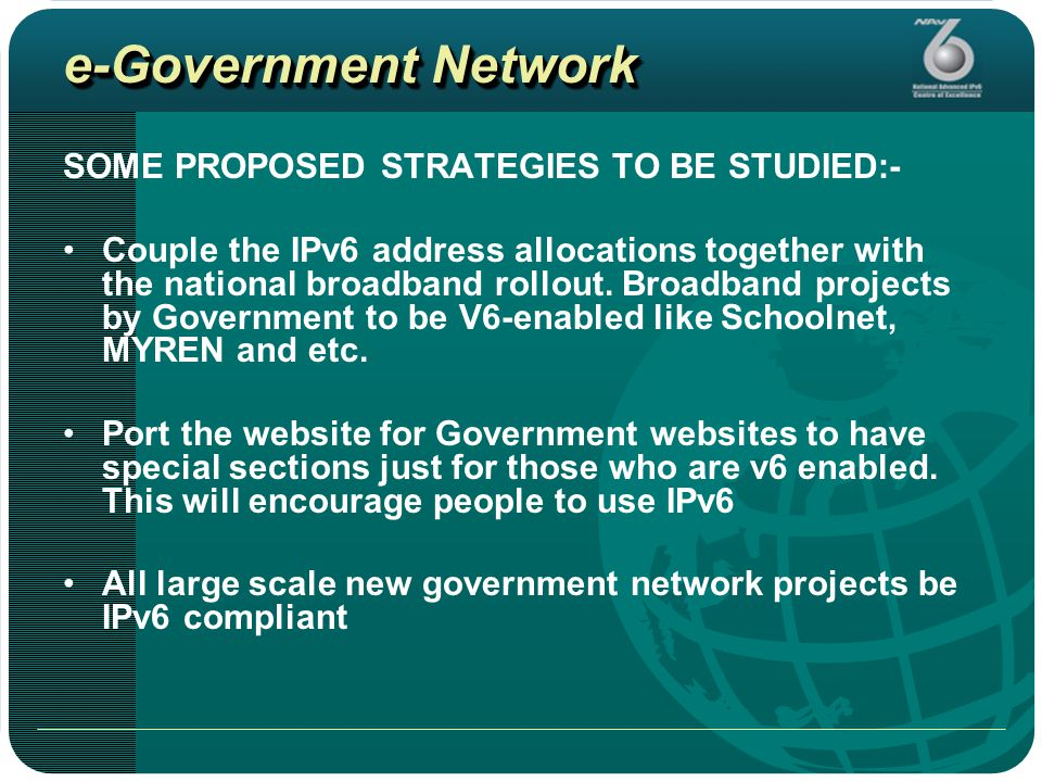 e-Government Network SOME PROPOSED STRATEGIES TO BE STUDIED:- Couple the IPv6 address allocations together with the national broadband rollout.