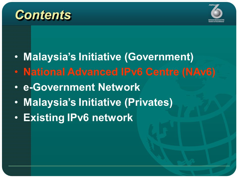 ContentsContents Malaysia's Initiative (Government) National Advanced IPv6 Centre (NAv6) e-Government Network Malaysia's Initiative (Privates) Existing IPv6 network