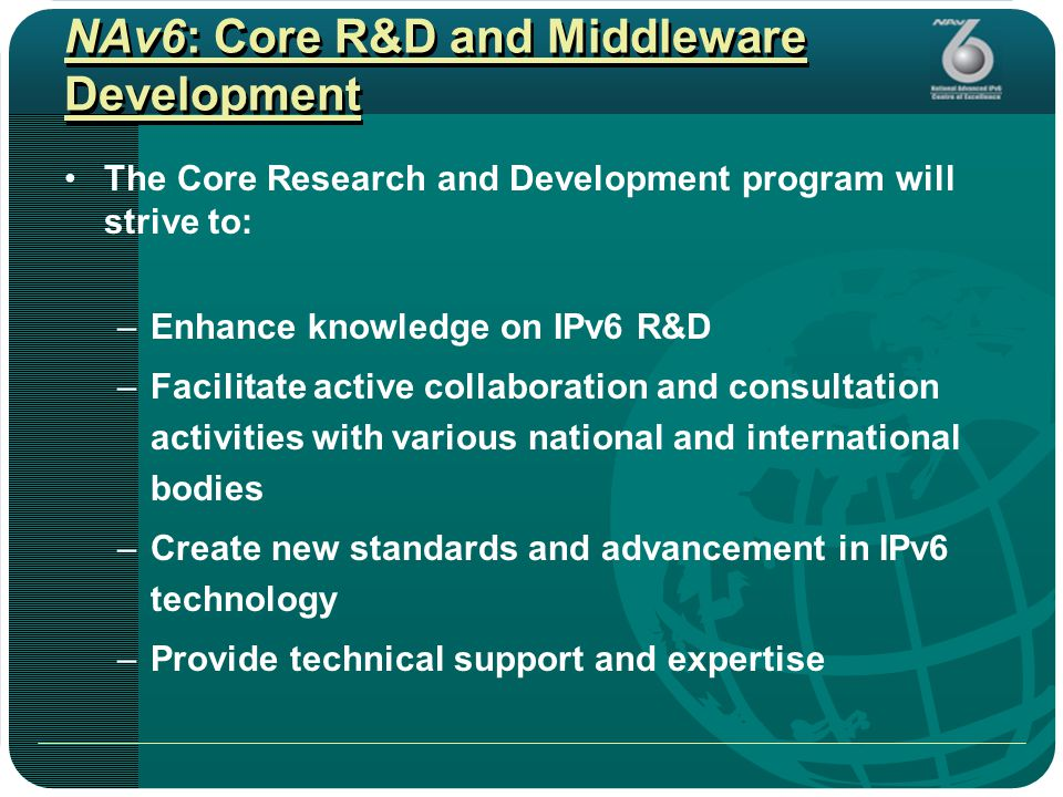 NAv6: Core R&D and Middleware Development The Core Research and Development program will strive to: –Enhance knowledge on IPv6 R&D –Facilitate active collaboration and consultation activities with various national and international bodies –Create new standards and advancement in IPv6 technology –Provide technical support and expertise