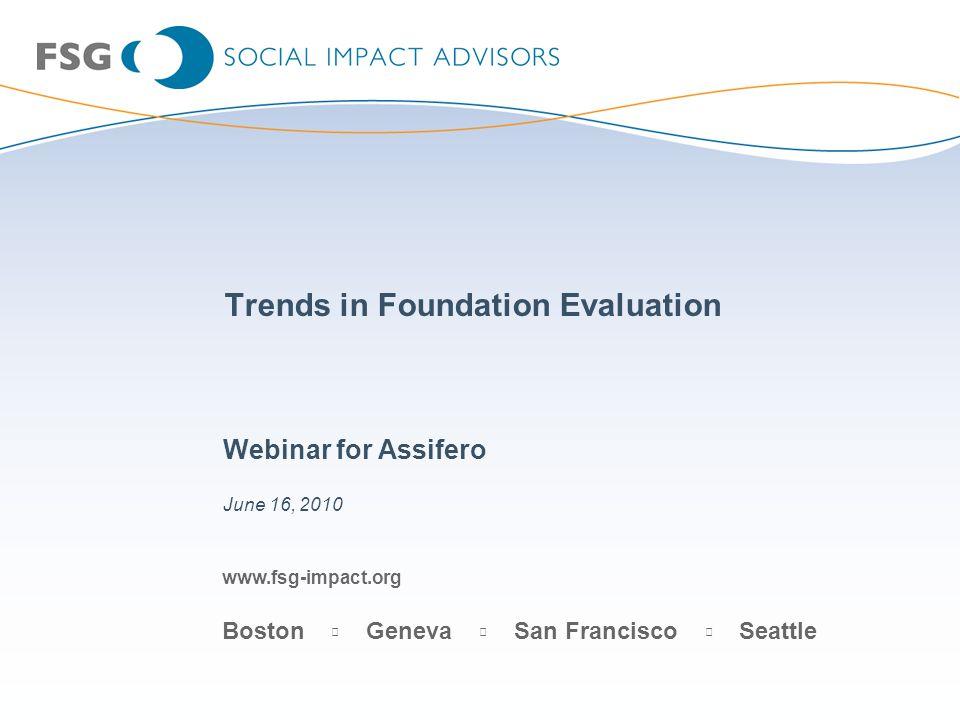 www.fsg-impact.org Boston Geneva San Francisco Seattle Trends in Foundation Evaluation Webinar for Assifero June 16, 2010