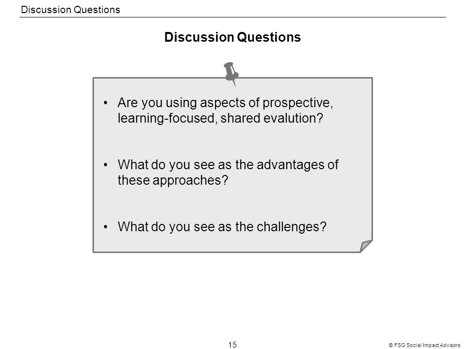 15 © FSG Social Impact Advisors Discussion Questions Are you using aspects of prospective, learning-focused, shared evalution? What do you see as the