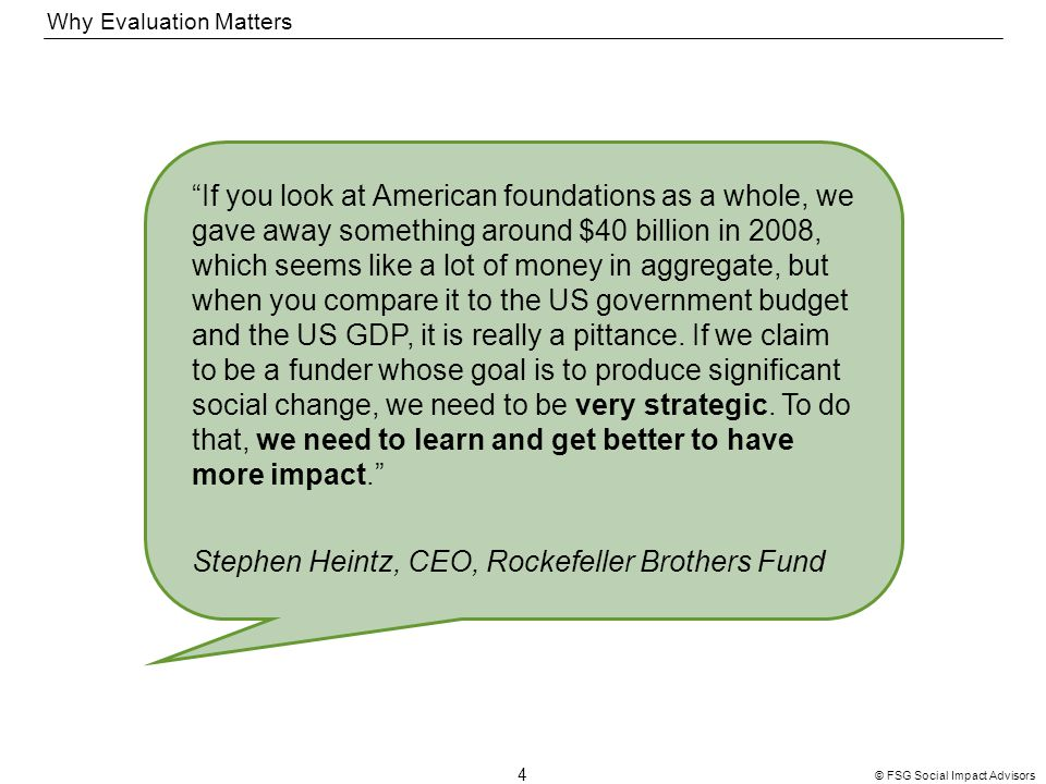 4 © FSG Social Impact Advisors Why Evaluation Matters If you look at American foundations as a whole, we gave away something around $40 billion in 2008, which seems like a lot of money in aggregate, but when you compare it to the US government budget and the US GDP, it is really a pittance.