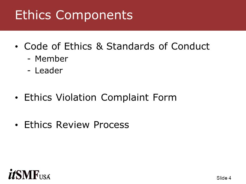 Slide 15 General Principles (p2) All inquiries to the Ethics Review Board will be held in strict confidence Recommendations made by the Ethics Review Board will be referred to the itSMF USA Board of Directors for appropriate action The Ethics Review Board will provide a summary of actions to the itSMF USA Board of Directors on a quarterly basis Members who are the subject of an Ethics Complaint will be notified of the complaint and given the opportunity to respond to the complaint
