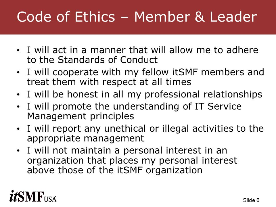 Slide 7 Standards of Conduct - Member I will use my skill and knowledge to educate fellow members in the areas of my expertise I will continually strive to increase the recognition and respect of the itSMF organization I will comply with all applicable laws I will avoid conflicts of interest in my activities within the organization I will not violate the privacy of information entrusted to me I will act solely in the interests of the organization without regard for personal interests I will support the itSMF USA position of being vendor neutral