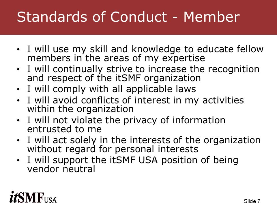 Slide 18 Potential Disciplinary Actions Rejection of a request for membership to the itSMF USA organization; Private reprimand and censure, including any appropriate conditions or directives; Public reprimand and censure, including any appropriate conditions or directives; Membership probation for any period up to three (3) years, including any appropriate restrictions or conditions concerning membership rights and any other conditions or directives; Suspension of membership for a period of no less than six (6) months and no more than three (3) years, including any appropriate conditions or directives; Termination of membership and expulsion from the itSMF USA organization, such expulsion may be permanent or may be for a period of time to be greater than three (3) years but less than permanent.