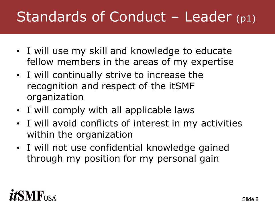 Slide 9 Standards of Conduct – Leader (p2) I will not violate the privacy of information entrusted to me I will have full and accurate information so to be informed prior to making decisions impacting the organization I will make decisions for the organization that are consistent with the mission, goals, by-laws and in the best interests of the membership I will take all reports of unethical or illegal behavior seriously and ensure that they are fully investigated and appropriate actions taken