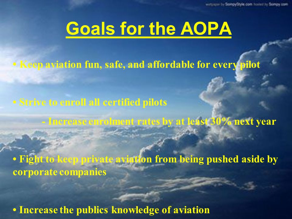 Goals for the AOPA Keep aviation fun, safe, and affordable for every pilot Strive to enroll all certified pilots - Increase enrolment rates by at leas