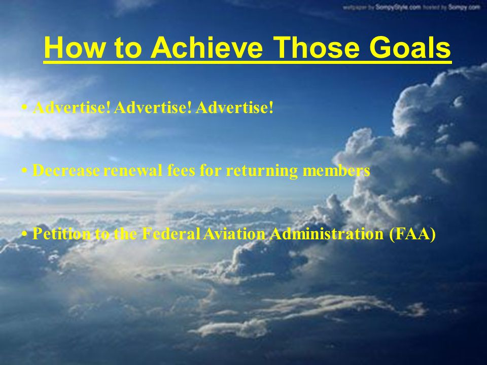 How to Achieve Those Goals Advertise! Advertise! Advertise! Decrease renewal fees for returning members Petition to the Federal Aviation Administratio