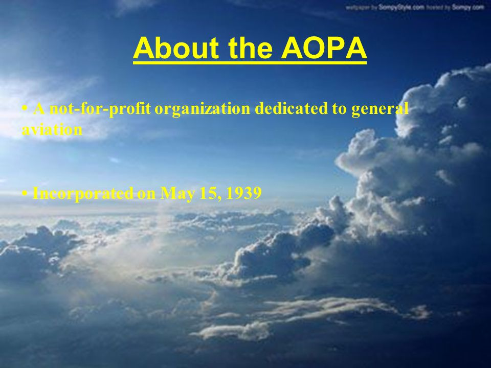 About the AOPA A not-for-profit organization dedicated to general aviation Incorporated on May 15, 1939 Fight to keep general aviation fun, safe, and affordable