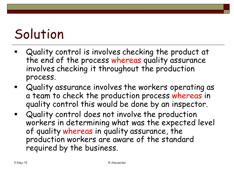 5-May-15R Alexander Solution  Quality control is involves checking the product at the end of the process whereas quality assurance involves checking