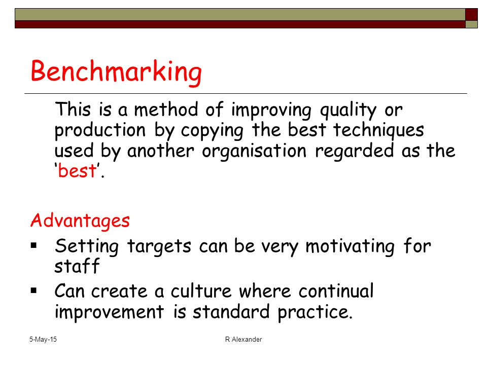 5-May-15R Alexander Benchmarking This is a method of improving quality or production by copying the best techniques used by another organisation regarded as the 'best'.