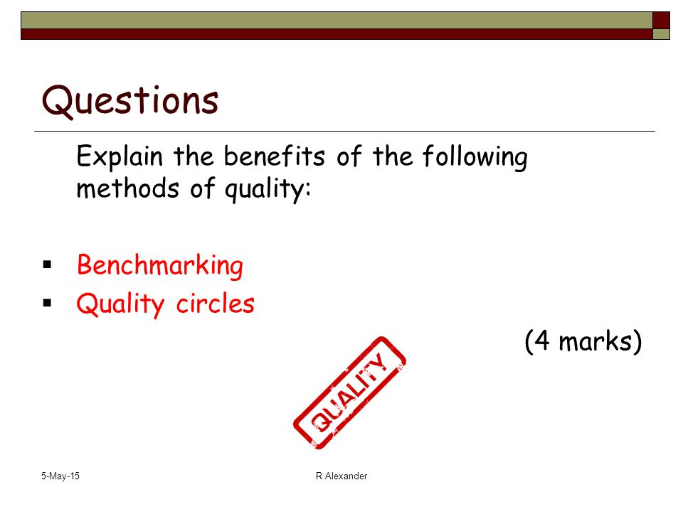 5-May-15R Alexander Questions Explain the benefits of the following methods of quality:  Benchmarking  Quality circles (4 marks)