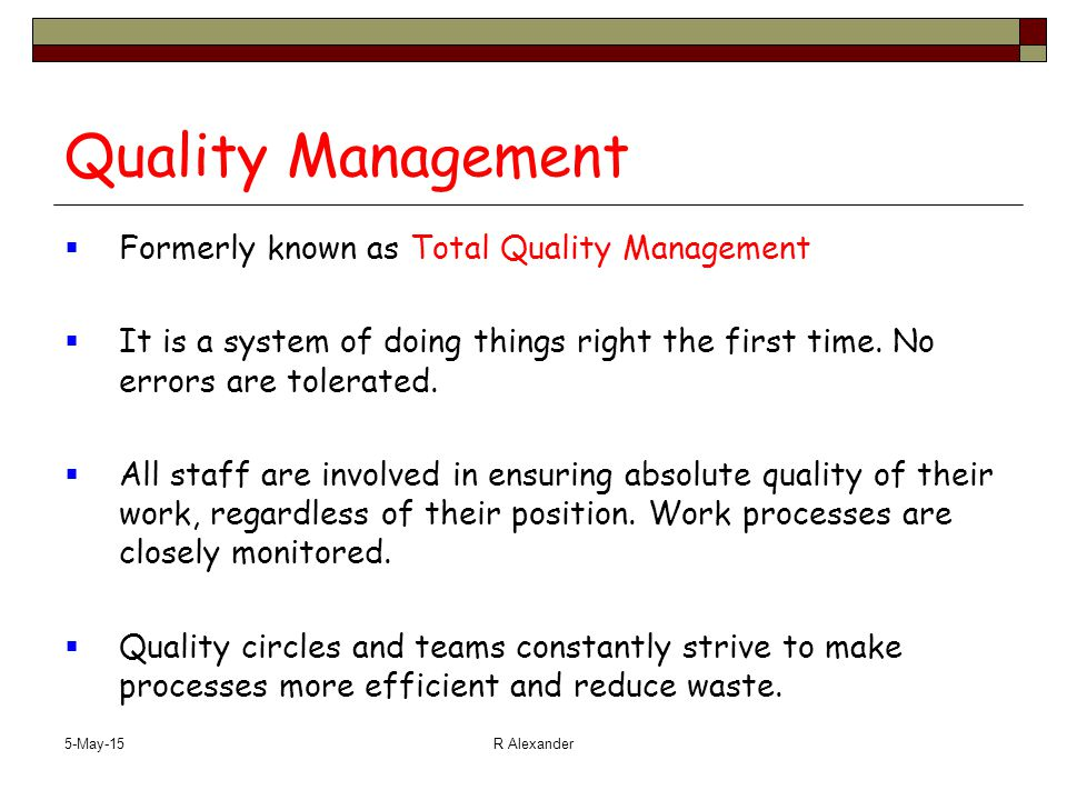 5-May-15R Alexander Quality Management  Formerly known as Total Quality Management  It is a system of doing things right the first time. No errors a