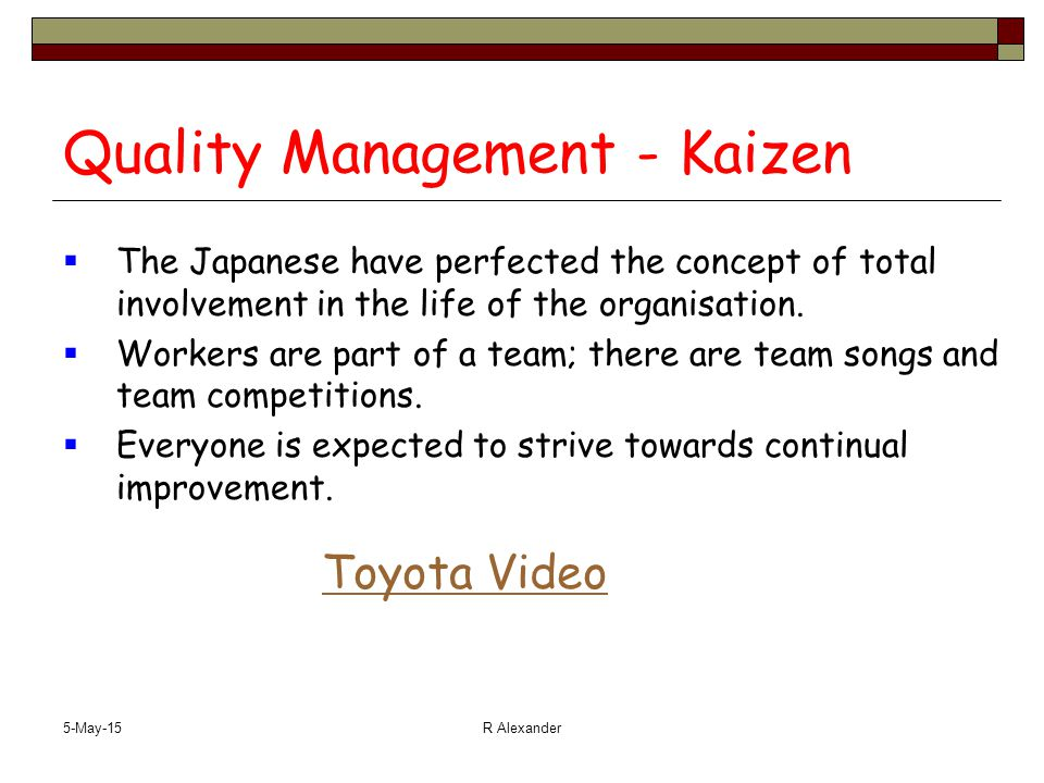 5-May-15R Alexander Quality Management - Kaizen  The Japanese have perfected the concept of total involvement in the life of the organisation.