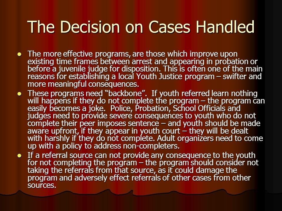 The Decision on Cases Handled The more effective programs, are those which improve upon existing time frames between arrest and appearing in probation or before a juvenile judge for disposition.