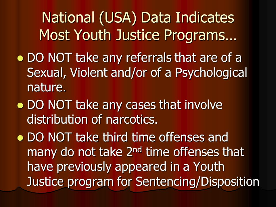National (USA) Data Indicates Most Youth Justice Programs… DO NOT take any referrals that are of a Sexual, Violent and/or of a Psychological nature.