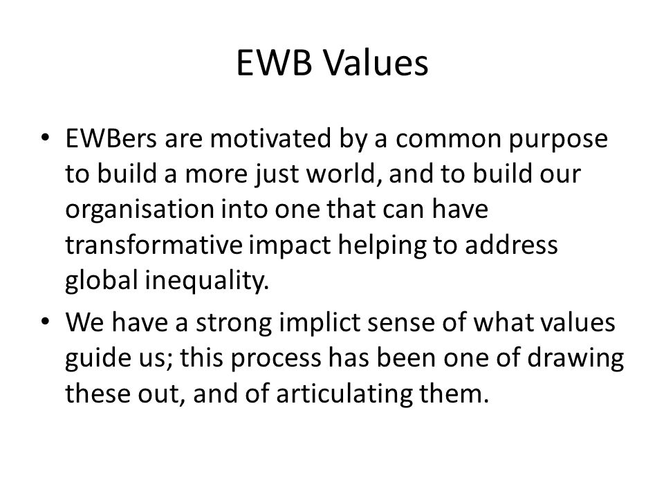 EWB Values EWBers are motivated by a common purpose to build a more just world, and to build our organisation into one that can have transformative im
