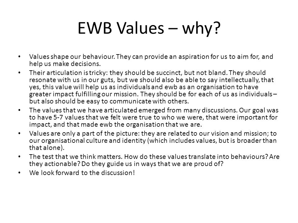 EWB Values – why? Values shape our behaviour. They can provide an aspiration for us to aim for, and help us make decisions. Their articulation is tric