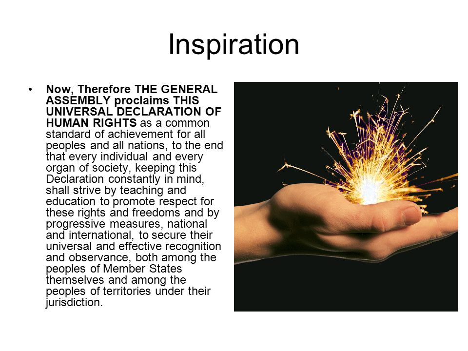 Inspiration Now, Therefore THE GENERAL ASSEMBLY proclaims THIS UNIVERSAL DECLARATION OF HUMAN RIGHTS as a common standard of achievement for all peoples and all nations, to the end that every individual and every organ of society, keeping this Declaration constantly in mind, shall strive by teaching and education to promote respect for these rights and freedoms and by progressive measures, national and international, to secure their universal and effective recognition and observance, both among the peoples of Member States themselves and among the peoples of territories under their jurisdiction.