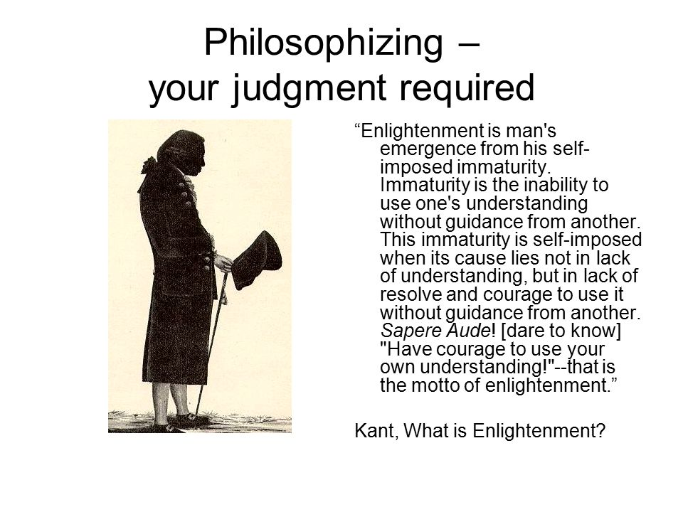 Philosophizing – your judgment required Enlightenment is man s emergence from his self- imposed immaturity.