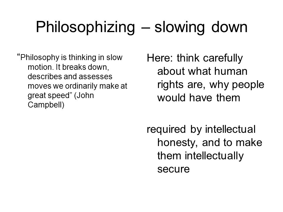 Philosophizing – slowing down Philosophy is thinking in slow motion.