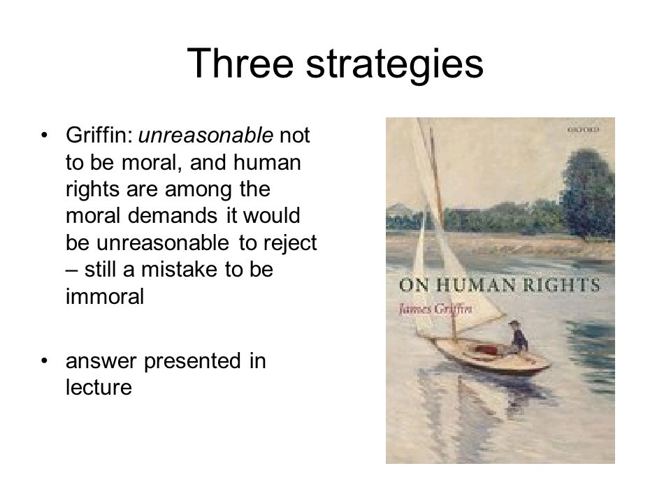 Three strategies Griffin: unreasonable not to be moral, and human rights are among the moral demands it would be unreasonable to reject – still a mistake to be immoral answer presented in lecture