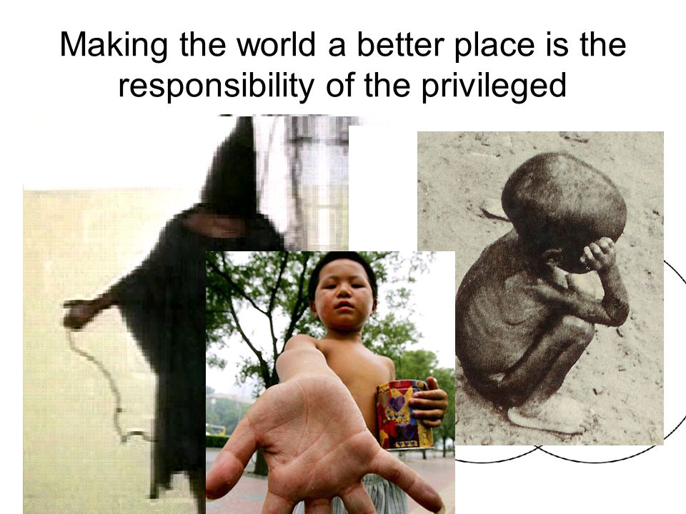 Making the world a better place is the responsibility of the privileged