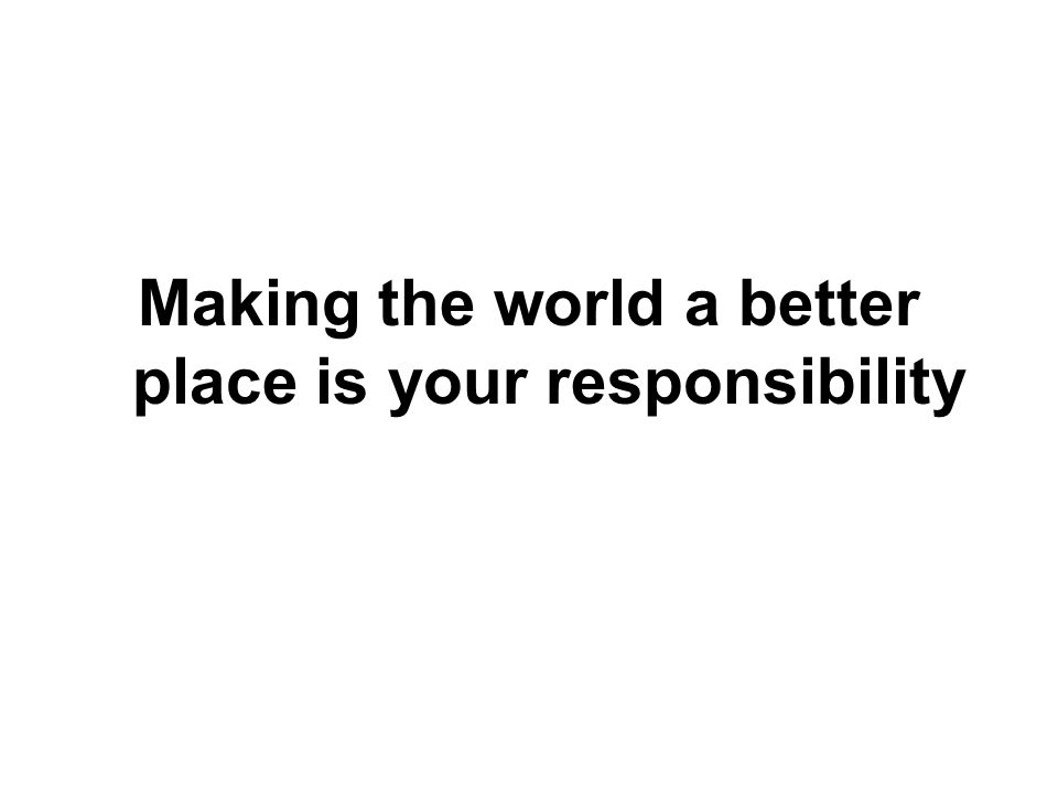 Making the world a better place is your responsibility