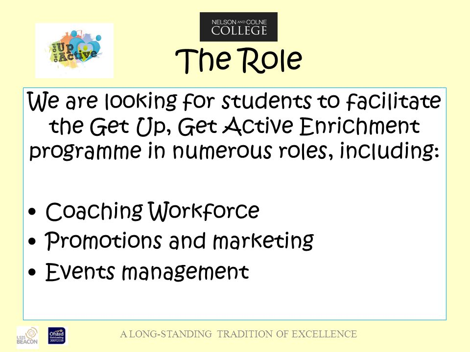 A LONG-STANDING TRADITION OF EXCELLENCE The Role We are looking for students to facilitate the Get Up, Get Active Enrichment programme in numerous roles, including: Coaching Workforce Promotions and marketing Events management