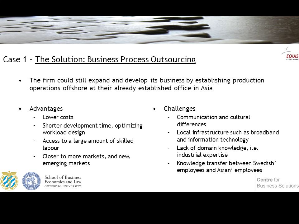 Case 1 – The Solution: Business Process Outsourcing The firm could still expand and develop its business by establishing production operations offshore at their already established office in Asia Advantages –Lower costs –Shorter development time, optimizing workload design –Access to a large amount of skilled labour –Closer to more markets, and new, emerging markets Challenges –Communication and cultural differences –Local infrastructure such as broadband and information technology –Lack of domain knowledge, i.e.
