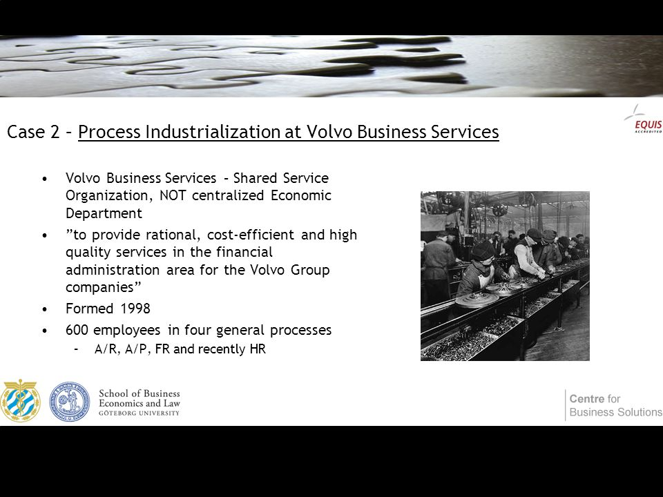Case 2 – Process Industrialization at Volvo Business Services Volvo Business Services – Shared Service Organization, NOT centralized Economic Department to provide rational, cost-efficient and high quality services in the financial administration area for the Volvo Group companies Formed 1998 600 employees in four general processes –A/R, A/P, FR and recently HR