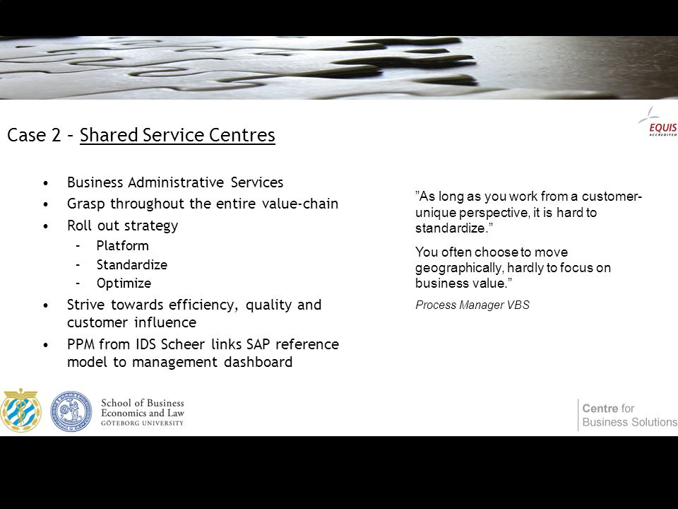 Case 2 – Shared Service Centres Business Administrative Services Grasp throughout the entire value-chain Roll out strategy –Platform –Standardize –Optimize Strive towards efficiency, quality and customer influence PPM from IDS Scheer links SAP reference model to management dashboard As long as you work from a customer- unique perspective, it is hard to standardize. You often choose to move geographically, hardly to focus on business value. Process Manager VBS