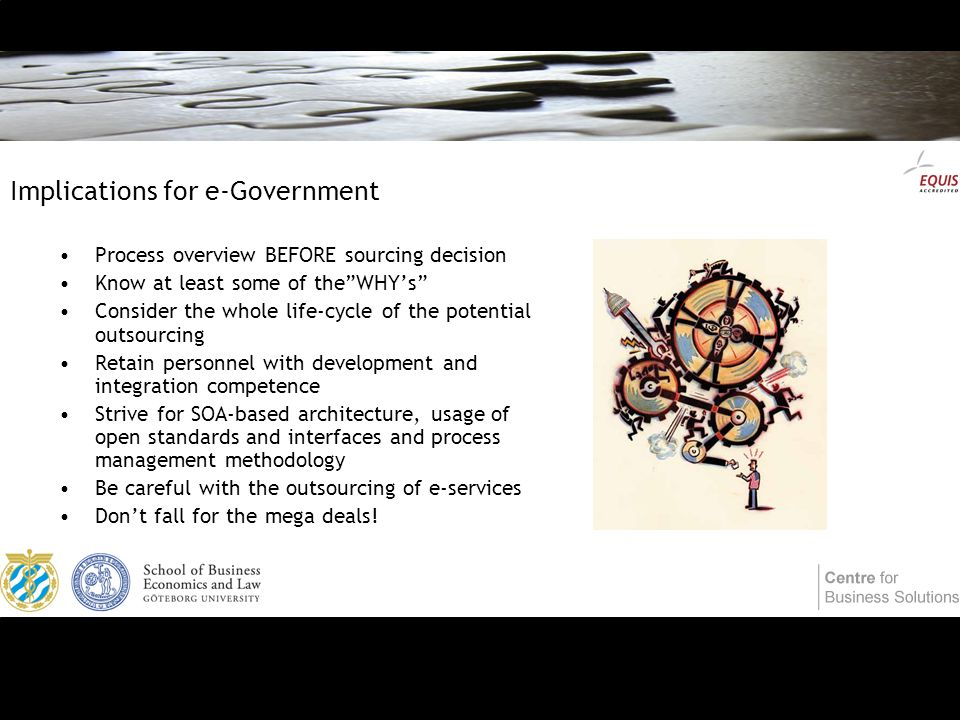 Implications for e-Government Process overview BEFORE sourcing decision Know at least some of the WHY's Consider the whole life-cycle of the potential outsourcing Retain personnel with development and integration competence Strive for SOA-based architecture, usage of open standards and interfaces and process management methodology Be careful with the outsourcing of e-services Don't fall for the mega deals!