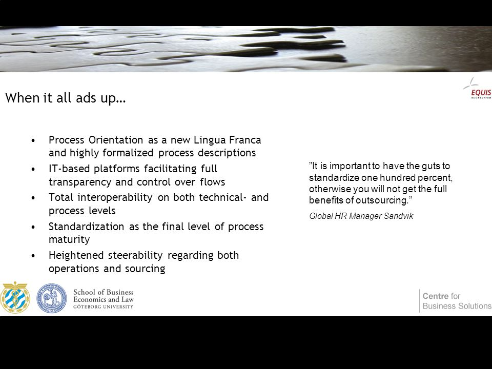 When it all ads up… Process Orientation as a new Lingua Franca and highly formalized process descriptions IT-based platforms facilitating full transparency and control over flows Total interoperability on both technical- and process levels Standardization as the final level of process maturity Heightened steerability regarding both operations and sourcing It is important to have the guts to standardize one hundred percent, otherwise you will not get the full benefits of outsourcing. Global HR Manager Sandvik