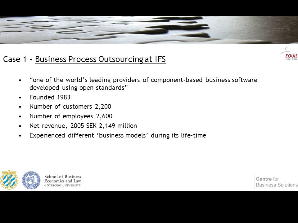 Case 1 – Business Process Outsourcing at IFS one of the world's leading providers of component-based business software developed using open standards Founded 1983 Number of customers 2,200 Number of employees 2,600 Net revenue, 2005 SEK 2,149 million Experienced different 'business models' during its life-time