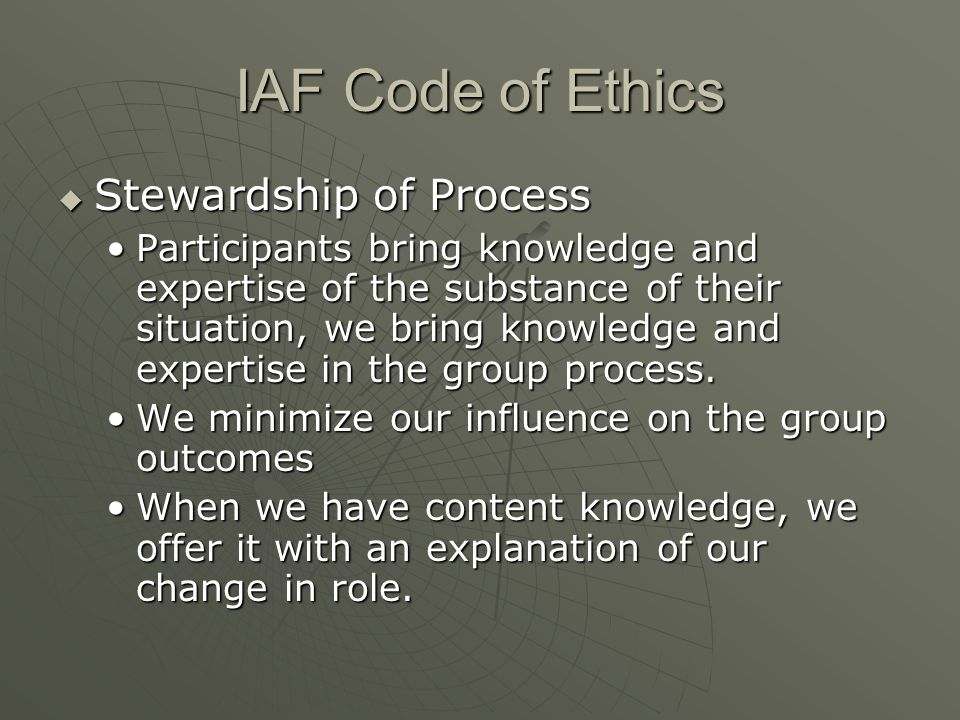 IAF Code of Ethics  Stewardship of Process Participants bring knowledge and expertise of the substance of their situation, we bring knowledge and exp