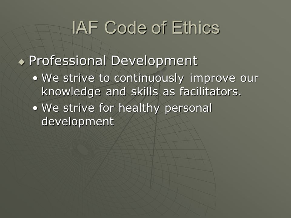 IAF Code of Ethics  Professional Development We strive to continuously improve our knowledge and skills as facilitators.We strive to continuously imp
