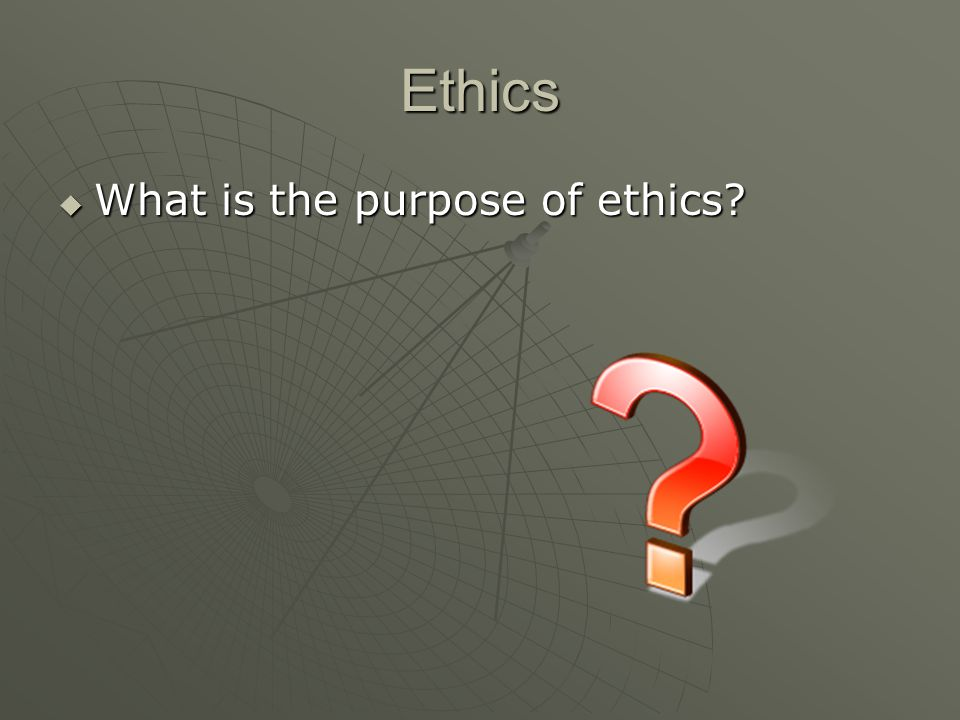 Ethics  What is the purpose of ethics?