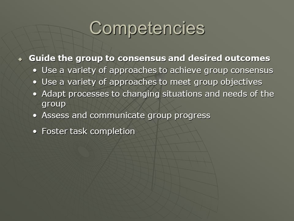 Competencies  Guide the group to consensus and desired outcomes Use a variety of approaches to achieve group consensusUse a variety of approaches to