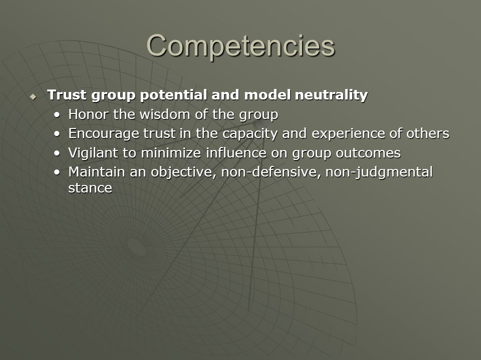 Competencies  Trust group potential and model neutrality Honor the wisdom of the groupHonor the wisdom of the group Encourage trust in the capacity a