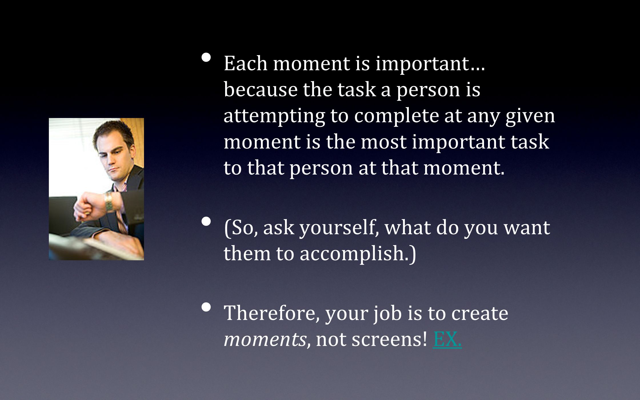 Each moment is important… because the task a person is attempting to complete at any given moment is the most important task to that person at that mo